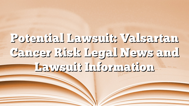 Potential Lawsuit: Valsartan Cancer Risk Legal News and