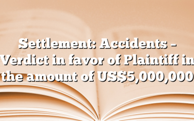 Settlement: Accidents – Verdict in favor of Plaintiff in the amount of US$5,000,000