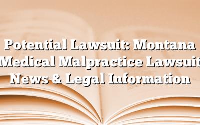 Potential Lawsuit: Montana Medical Malpractice Lawsuit News & Legal Information