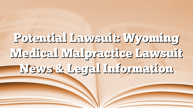 Potential Lawsuit: Wyoming Medical Malpractice Lawsuit News & Legal Information