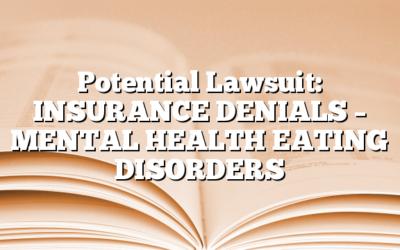 Potential Lawsuit: INSURANCE DENIALS – MENTAL HEALTH EATING DISORDERS