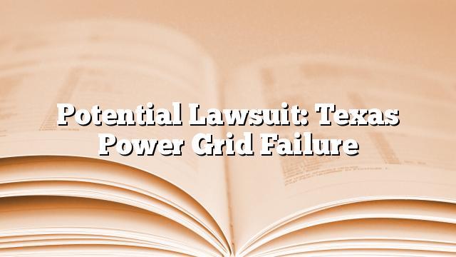 Potential Lawsuit: Texas Power Grid Failure
