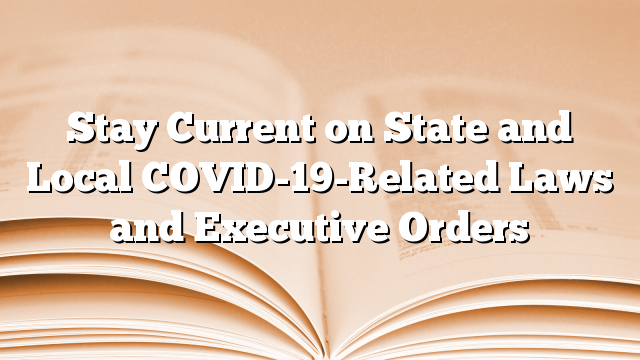Stay Current on State and Local COVID-19-Related Laws and Executive Orders